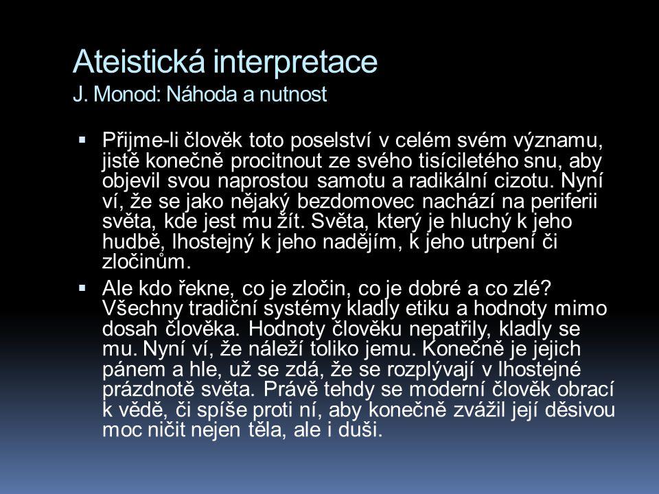 Ateistická interpretace J. Monod: Náhoda a nutnost  Přijme-li člověk toto poselství v celém svém významu, jistě konečně procitnout ze svého tisícilet