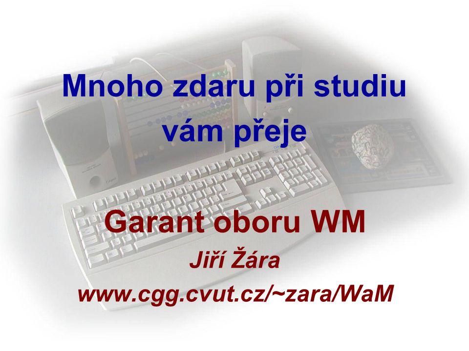 Mnoho zdaru při studiu vám přeje Garant oboru WM Jiří Žára www.cgg.cvut.cz/~zara/WaM