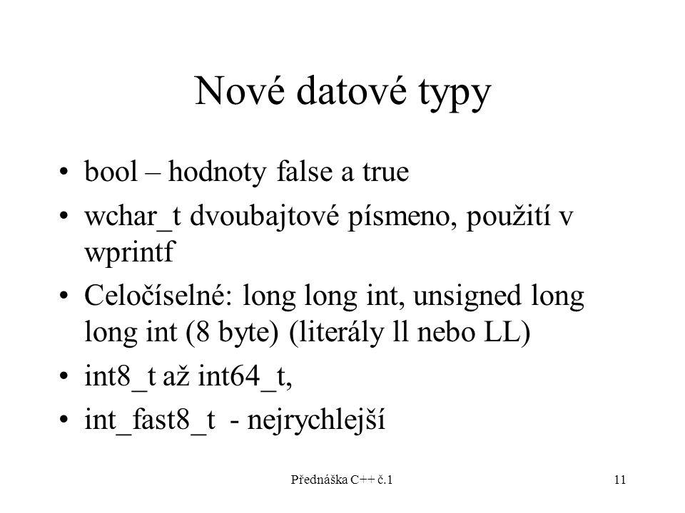 Přednáška C++ č.111 Nové datové typy bool – hodnoty false a true wchar_t dvoubajtové písmeno, použití v wprintf Celočíselné: long long int, unsigned long long int (8 byte) (literály ll nebo LL) int8_t až int64_t, int_fast8_t - nejrychlejší