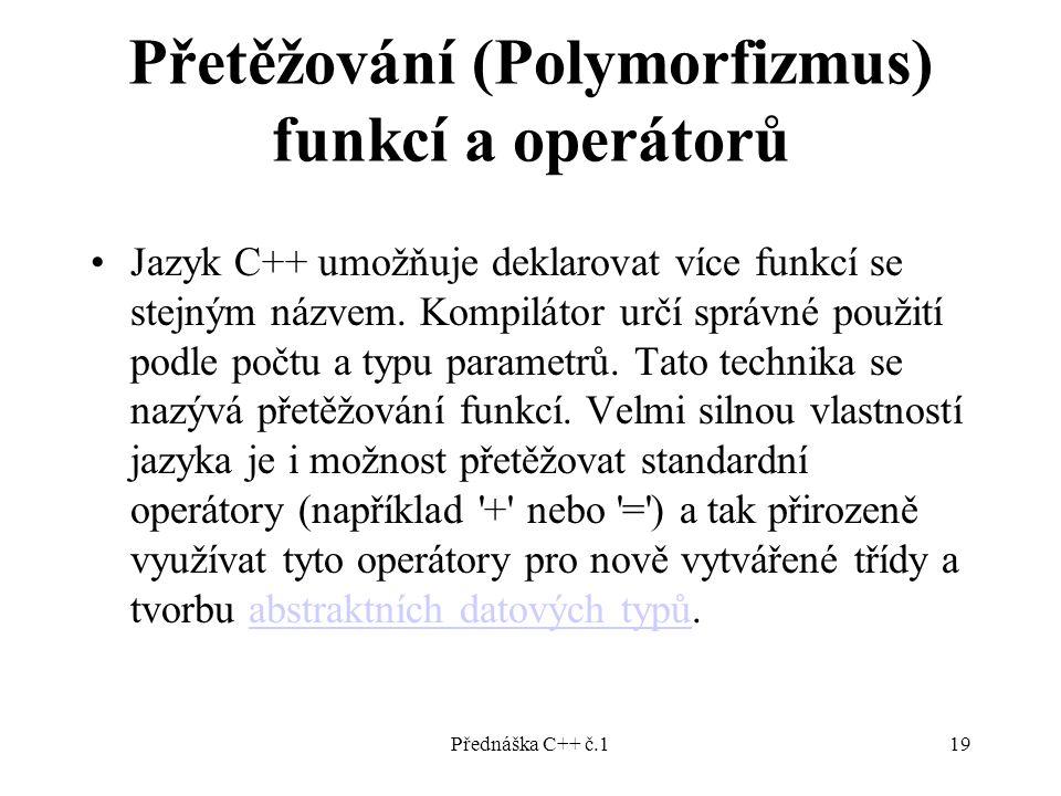 Přednáška C++ č.119 Přetěžování (Polymorfizmus) funkcí a operátorů Jazyk C++ umožňuje deklarovat více funkcí se stejným názvem.