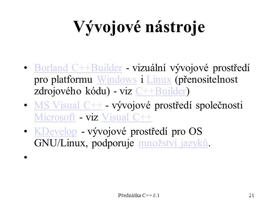 Přednáška C++ č.121 Vývojové nástroje Borland C++Builder - vizuální vývojové prostředí pro platformu Windows i Linux (přenositelnost zdrojového kódu) - viz C++Builder)Borland C++BuilderWindowsLinuxC++Builder MS Visual C++ - vývojové prostředí společnosti Microsoft - viz Visual C++MS Visual C++ MicrosoftVisual C++ KDevelop - vývojové prostředí pro OS GNU/Linux, podporuje množství jazyků.KDevelopmnožství jazyků