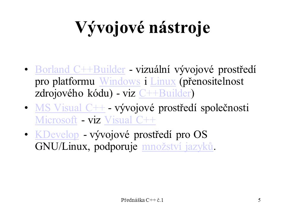 Přednáška C++ č.15 Vývojové nástroje Borland C++Builder - vizuální vývojové prostředí pro platformu Windows i Linux (přenositelnost zdrojového kódu) - viz C++Builder)Borland C++BuilderWindowsLinuxC++Builder MS Visual C++ - vývojové prostředí společnosti Microsoft - viz Visual C++MS Visual C++ MicrosoftVisual C++ KDevelop - vývojové prostředí pro OS GNU/Linux, podporuje množství jazyků.KDevelopmnožství jazyků