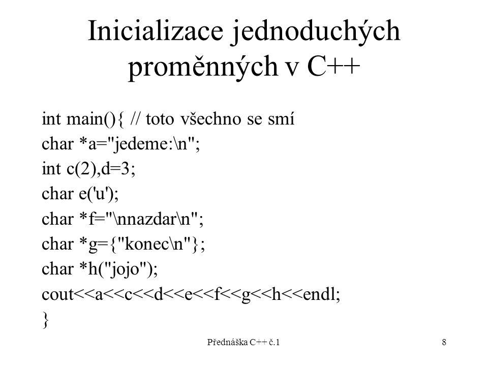 Přednáška C++ č.18 Inicializace jednoduchých proměnných v C++ int main(){ // toto všechno se smí char *a= jedeme:\n ; int c(2),d=3; char e( u ); char *f= \nnazdar\n ; char *g={ konec\n }; char *h( jojo ); cout<<a<<c<<d<<e<<f<<g<<h<<endl; }
