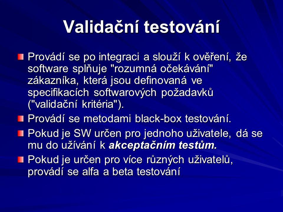 Validační testování Provádí se po integraci a slouží k ověření, že software splňuje rozumná očekávání zákazníka, která jsou definovaná ve specifikacích softwarových požadavků ( validační kritéria ).