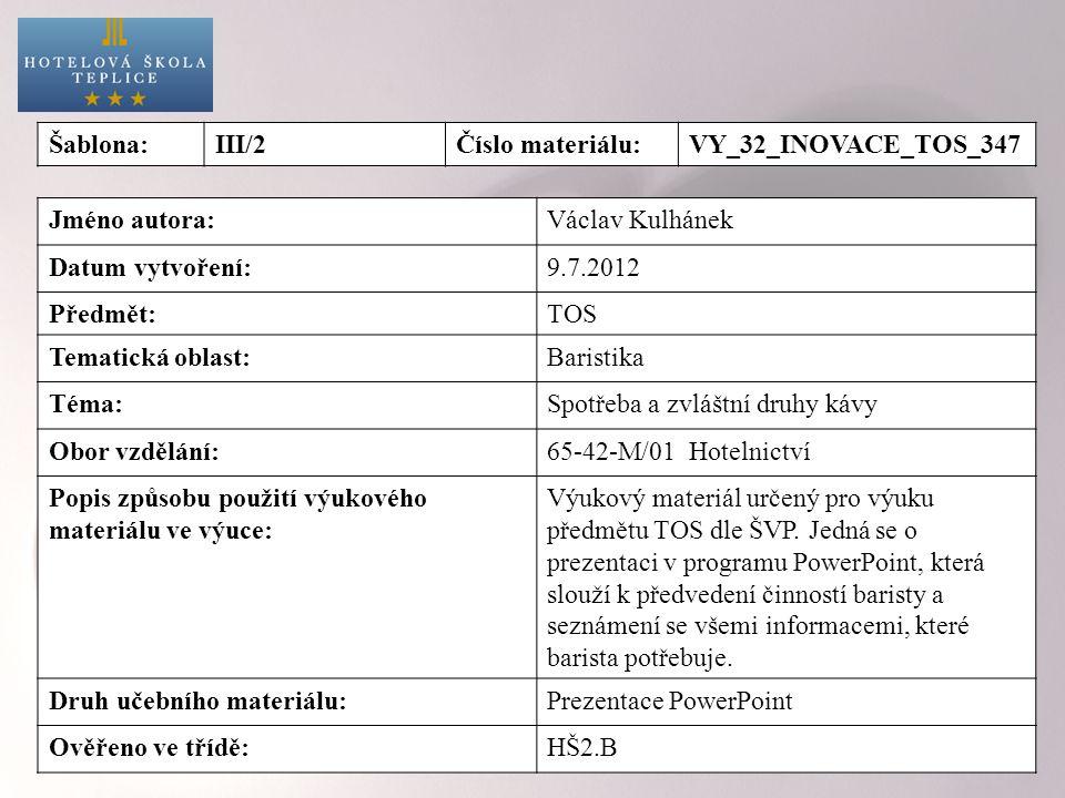 Šablona:III/2Číslo materiálu:VY_32_INOVACE_TOS_347 Jméno autora:Václav Kulhánek Datum vytvoření:9.7.2012 Předmět:TOS Tematická oblast:Baristika Téma:Spotřeba a zvláštní druhy kávy Obor vzdělání:65-42-M/01 Hotelnictví Popis způsobu použití výukového materiálu ve výuce: Výukový materiál určený pro výuku předmětu TOS dle ŠVP.