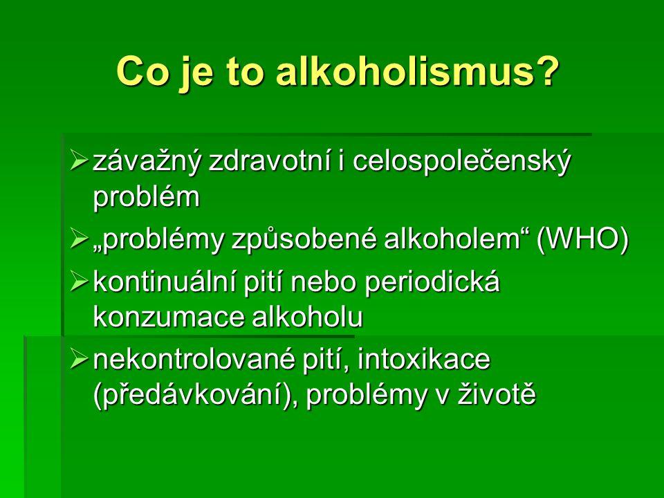 """Co je to alkoholismus?  závažný zdravotní i celospolečenský problém  """"problémy způsobené alkoholem"""" (WHO)  kontinuální pití nebo periodická konzuma"""