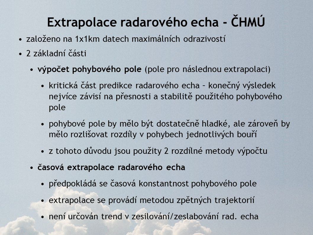 Extrapolace radarového echa - ČHMÚ založeno na 1x1km datech maximálních odrazivostí 2 základní části výpočet pohybového pole (pole pro následnou extrapolaci) kritická část predikce radarového echa – konečný výsledek nejvíce závisí na přesnosti a stabilitě použitého pohybového pole pohybové pole by mělo být dostatečně hladké, ale zároveň by mělo rozlišovat rozdíly v pohybech jednotlivých bouří z tohoto důvodu jsou použity 2 rozdílné metody výpočtu časová extrapolace radarového echa předpokládá se časová konstantnost pohybového pole extrapolace se provádí metodou zpětných trajektorií není určován trend v zesilování/zeslabování rad.