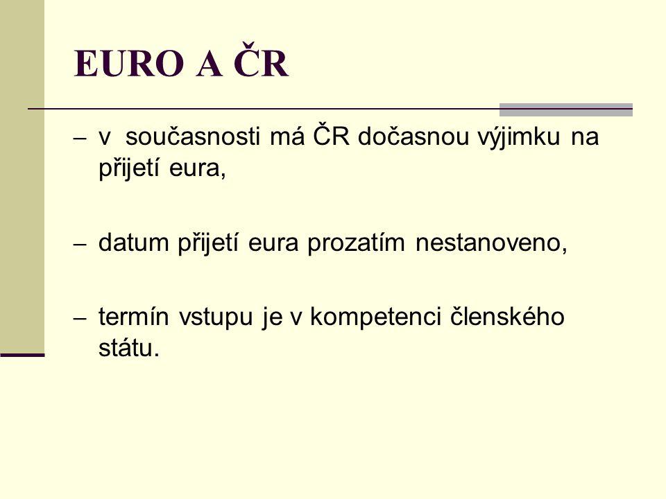 EURO A ČR – v současnosti má ČR dočasnou výjimku na přijetí eura, – datum přijetí eura prozatím nestanoveno, – termín vstupu je v kompetenci členského