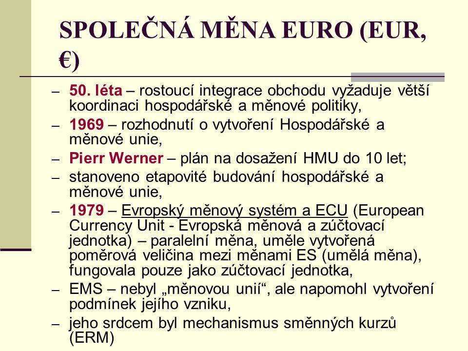 SPOLEČNÁ MĚNA EURO (EUR, €) – 50. léta – rostoucí integrace obchodu vyžaduje větší koordinaci hospodářské a měnové politiky, – 1969 – rozhodnutí o vyt