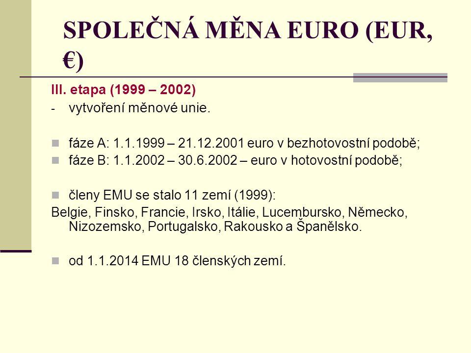 SPOLEČNÁ MĚNA EURO (EUR, €) III. etapa (1999 – 2002) - vytvoření měnové unie. fáze A: 1.1.1999 – 21.12.2001 euro v bezhotovostní podobě; fáze B: 1.1.2