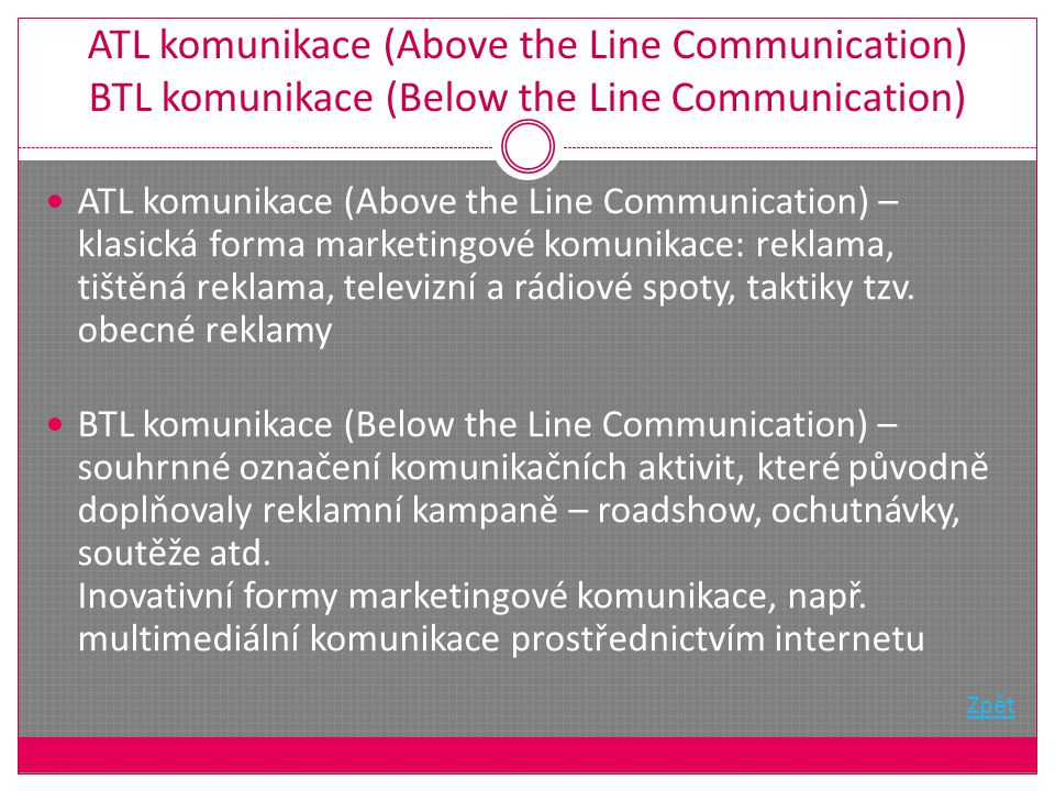 ATL komunikace (Above the Line Communication) BTL komunikace (Below the Line Communication) ATL komunikace (Above the Line Communication) – klasická forma marketingové komunikace: reklama, tištěná reklama, televizní a rádiové spoty, taktiky tzv.