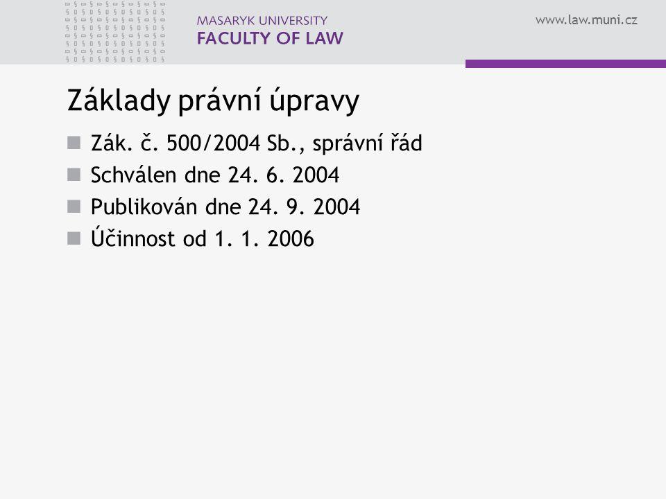 www.law.muni.cz Základy právní úpravy Zák. č. 500/2004 Sb., správní řád Schválen dne 24. 6. 2004 Publikován dne 24. 9. 2004 Účinnost od 1. 1. 2006