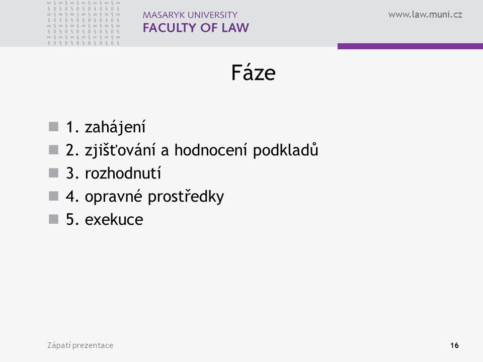 www.law.muni.cz Fáze 1. zahájení 2. zjišťování a hodnocení podkladů 3. rozhodnutí 4. opravné prostředky 5. exekuce Zápatí prezentace16
