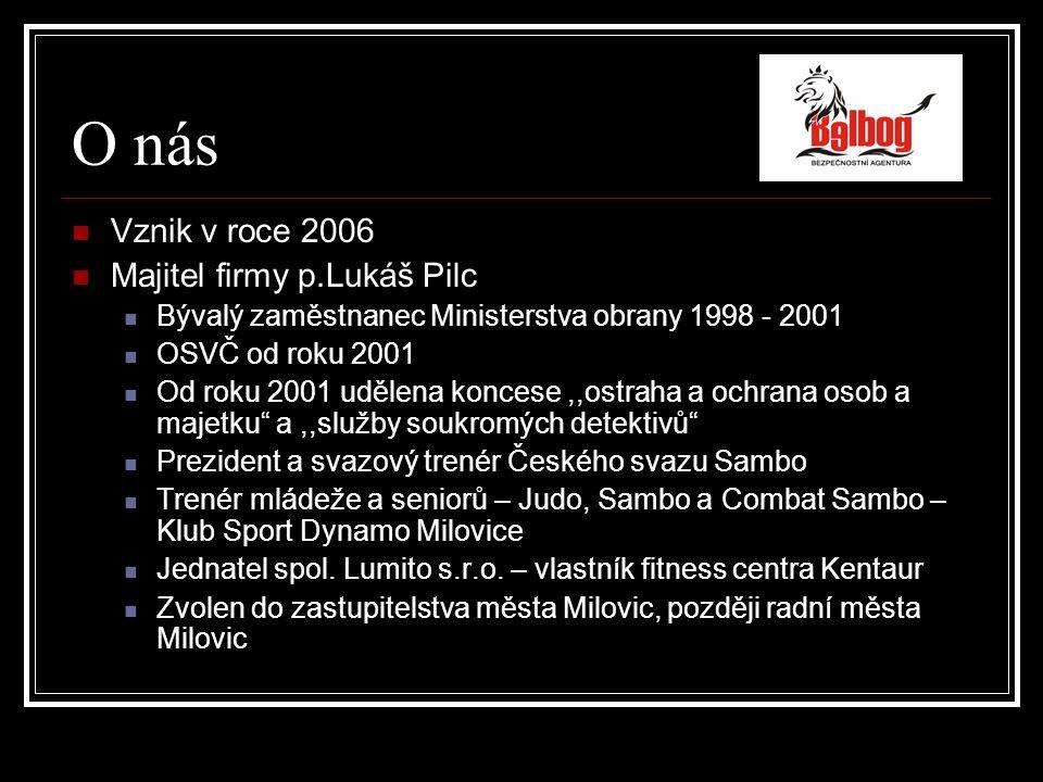 O nás Vznik v roce 2006 Majitel firmy p.Lukáš Pilc Bývalý zaměstnanec Ministerstva obrany 1998 - 2001 OSVČ od roku 2001 Od roku 2001 udělena koncese,,ostraha a ochrana osob a majetku a,,služby soukromých detektivů Prezident a svazový trenér Českého svazu Sambo Trenér mládeže a seniorů – Judo, Sambo a Combat Sambo – Klub Sport Dynamo Milovice Jednatel spol.