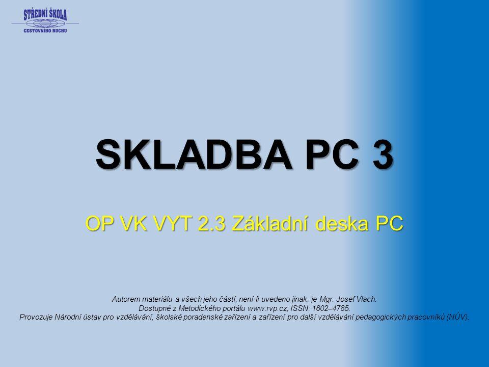 SKLADBA PC 3 OP VK VYT 2.3 Základní deska PC Autorem materiálu a všech jeho částí, není-li uvedeno jinak, je Mgr. Josef Vlach. Dostupné z Metodického