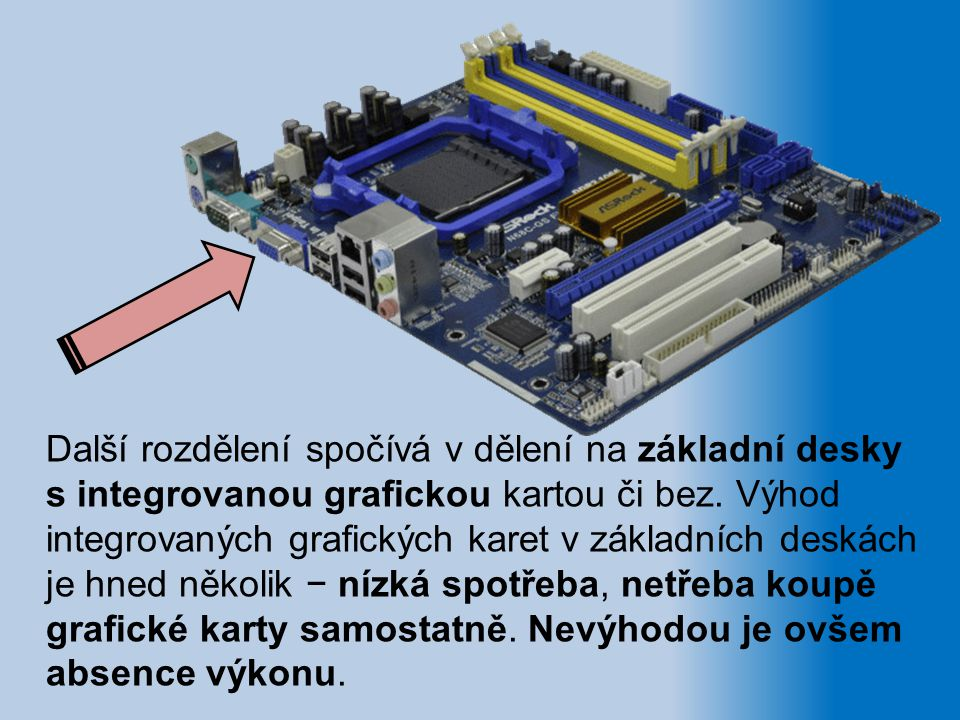 Další rozdělení spočívá v dělení na základní desky s integrovanou grafickou kartou či bez. Výhod integrovaných grafických karet v základních deskách j