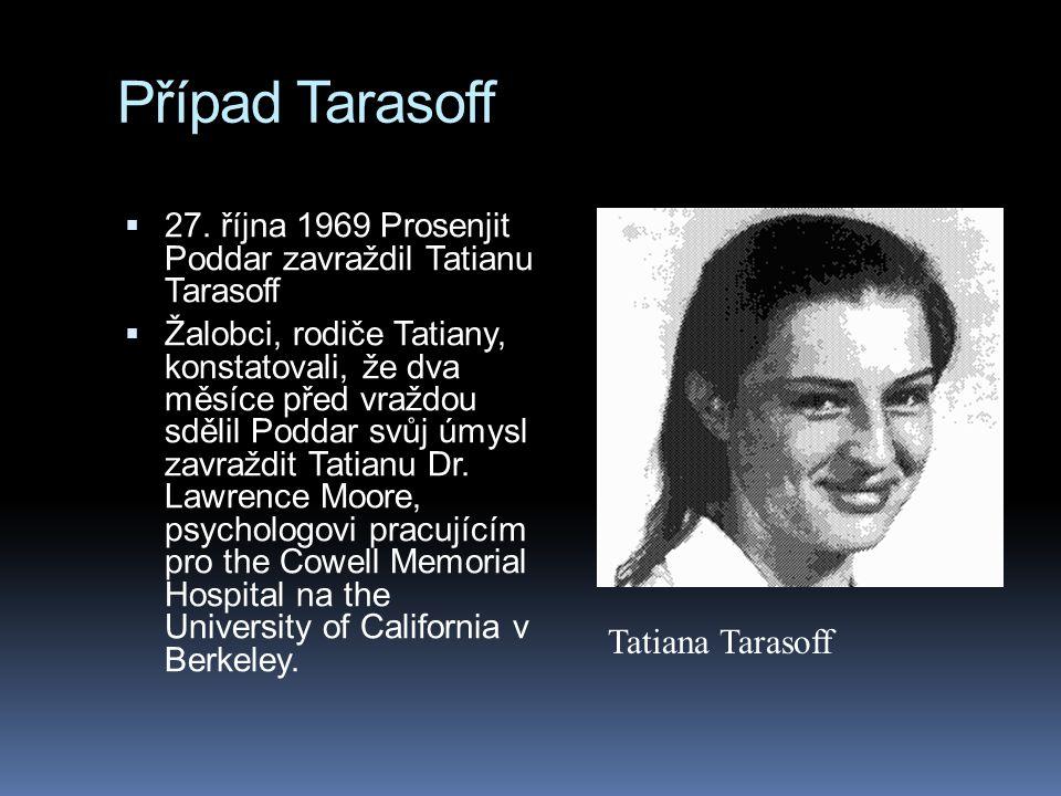 Případ Tarasoff  27. října 1969 Prosenjit Poddar zavraždil Tatianu Tarasoff  Žalobci, rodiče Tatiany, konstatovali, že dva měsíce před vraždou sděli