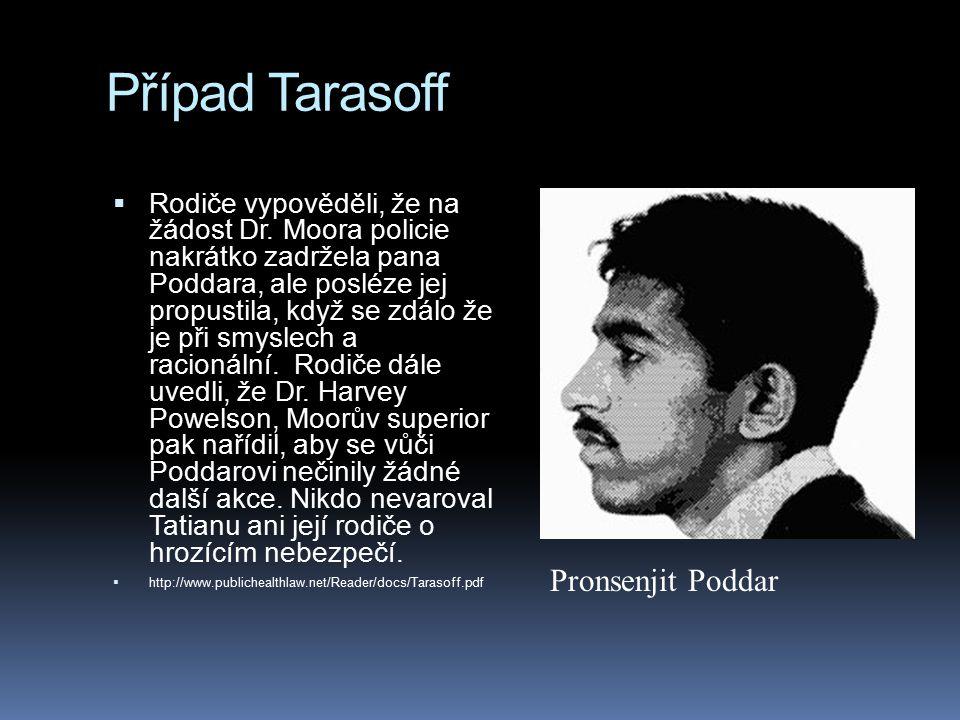 Případ Tarasoff  Rodiče vypověděli, že na žádost Dr. Moora policie nakrátko zadržela pana Poddara, ale posléze jej propustila, když se zdálo že je př