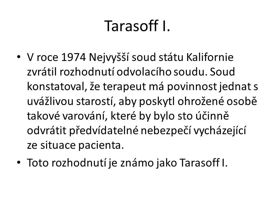 Tarasoff I. V roce 1974 Nejvyšší soud státu Kalifornie zvrátil rozhodnutí odvolacího soudu. Soud konstatoval, že terapeut má povinnost jednat s uvážli