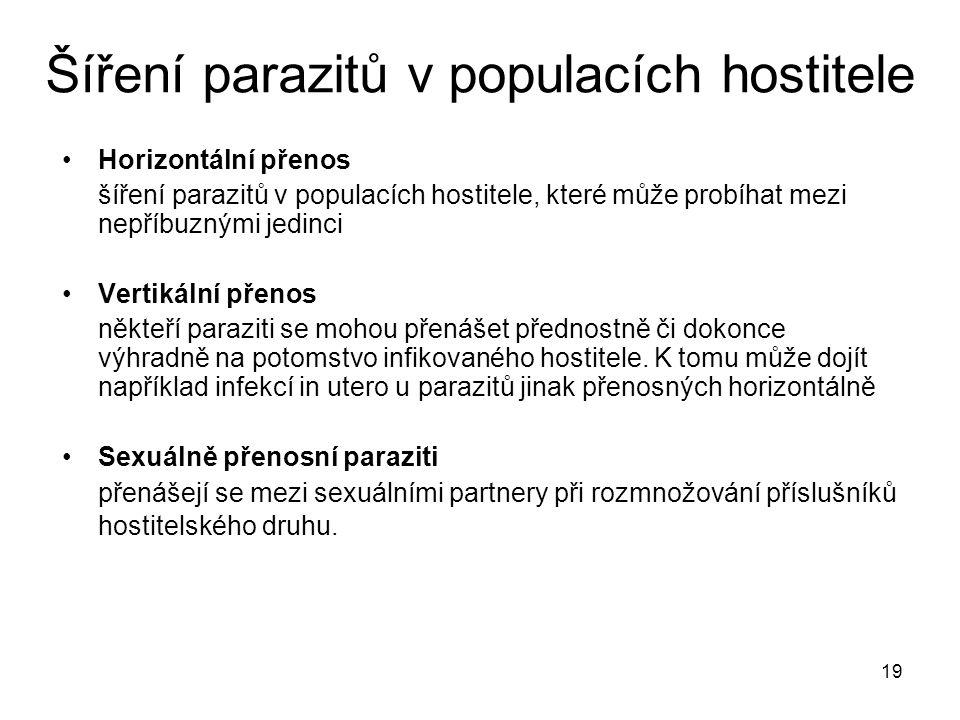 19 Šíření parazitů v populacích hostitele Horizontální přenos šíření parazitů v populacích hostitele, které může probíhat mezi nepříbuznými jedinci Vertikální přenos někteří paraziti se mohou přenášet přednostně či dokonce výhradně na potomstvo infikovaného hostitele.