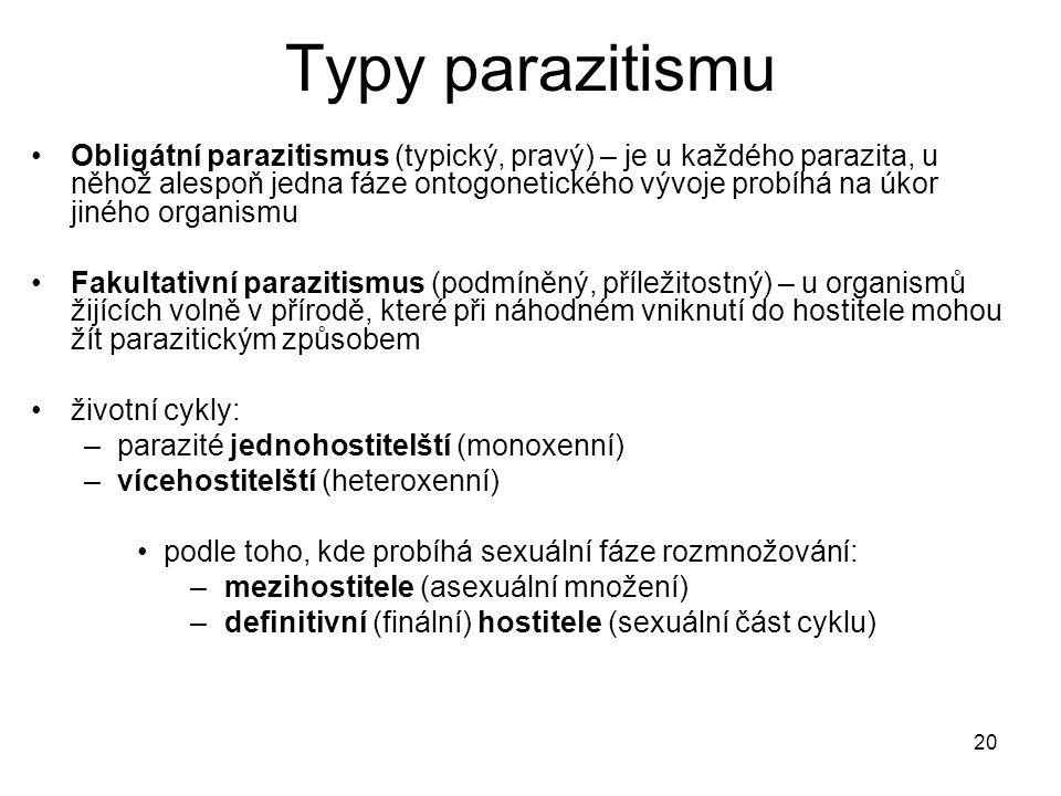 20 Typy parazitismu Obligátní parazitismus (typický, pravý) – je u každého parazita, u něhož alespoň jedna fáze ontogonetického vývoje probíhá na úkor jiného organismu Fakultativní parazitismus (podmíněný, příležitostný) – u organismů žijících volně v přírodě, které při náhodném vniknutí do hostitele mohou žít parazitickým způsobem životní cykly: –parazité jednohostitelští (monoxenní) –vícehostitelští (heteroxenní) podle toho, kde probíhá sexuální fáze rozmnožování: – mezihostitele (asexuální množení) – definitivní (finální) hostitele (sexuální část cyklu)