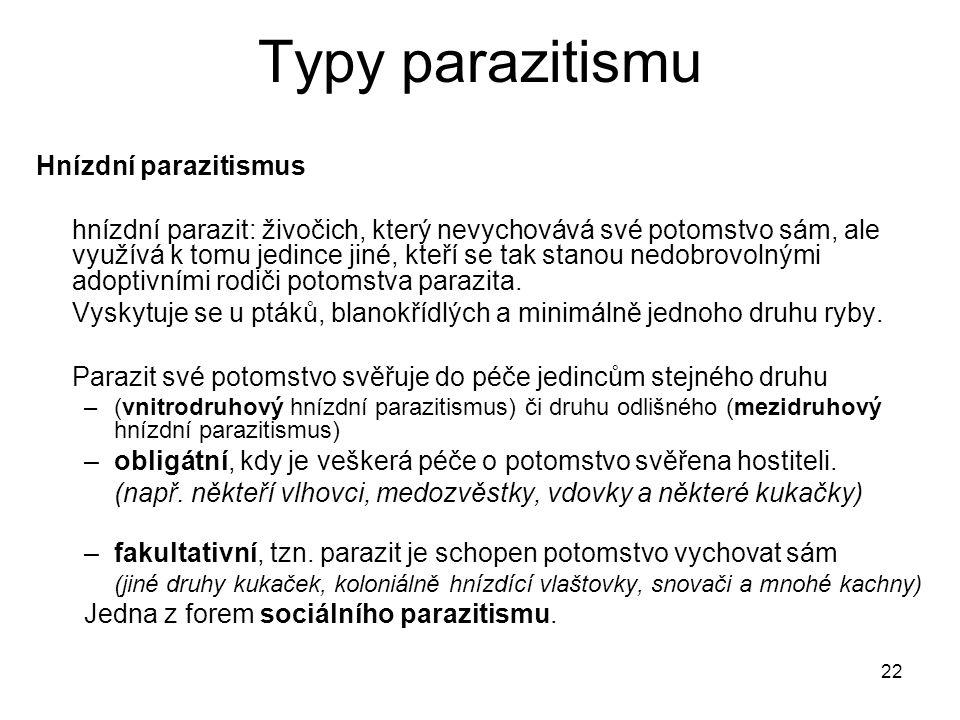 22 Typy parazitismu Hnízdní parazitismus hnízdní parazit: živočich, který nevychovává své potomstvo sám, ale využívá k tomu jedince jiné, kteří se tak stanou nedobrovolnými adoptivními rodiči potomstva parazita.