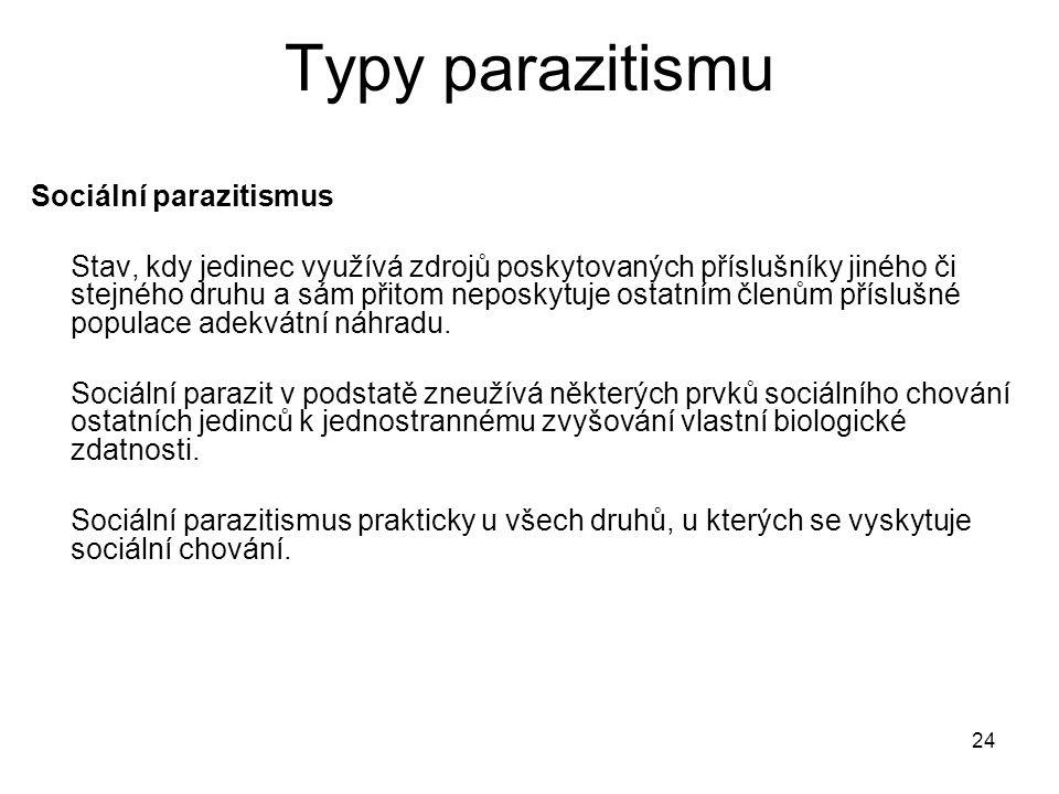 24 Typy parazitismu Sociální parazitismus Stav, kdy jedinec využívá zdrojů poskytovaných příslušníky jiného či stejného druhu a sám přitom neposkytuje ostatním členům příslušné populace adekvátní náhradu.