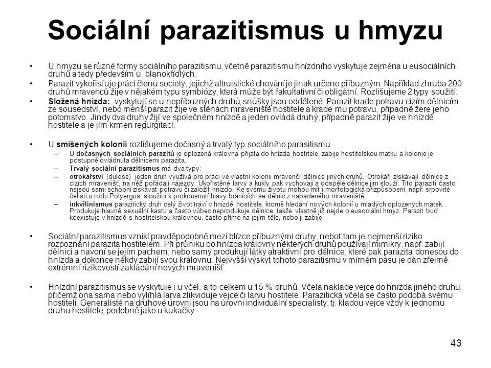 43 Sociální parazitismus u hmyzu U hmyzu se různé formy sociálního parazitismu, včetně parazitismu hnízdního vyskytuje zejména u eusociálních druhů a tedy především u blanokřídlých.