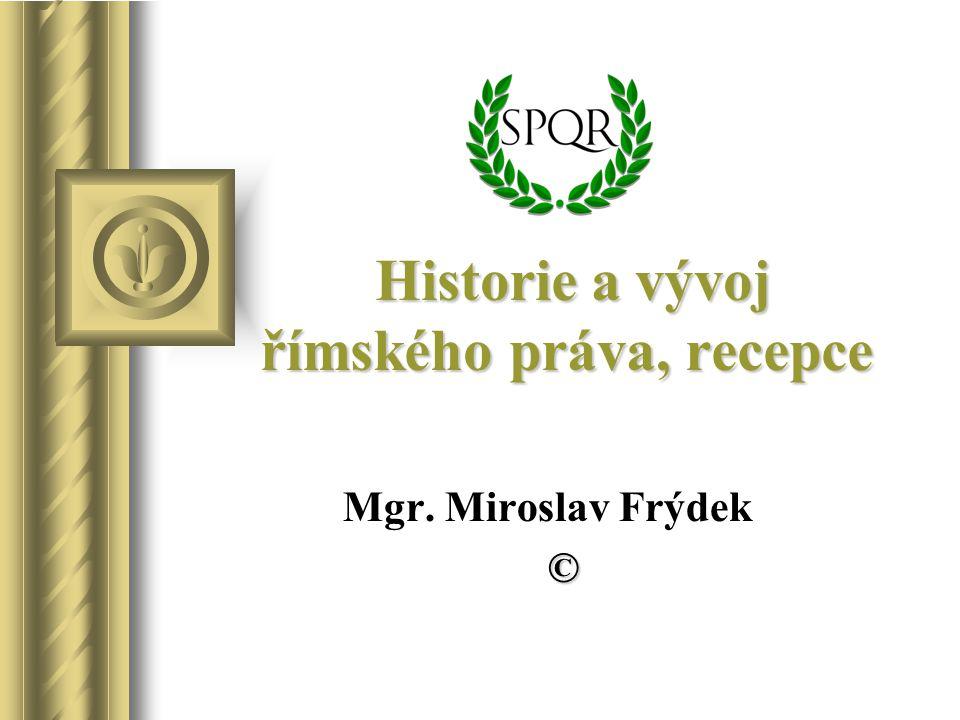 Historie a vývoj římského práva, recepce Mgr. Miroslav Frýdek ©