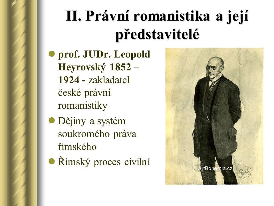 II. Právní romanistika a její představitelé prof. JUDr. Leopold Heyrovský 1852 – 1924 - zakladatel české právní romanistiky Dějiny a systém soukromého