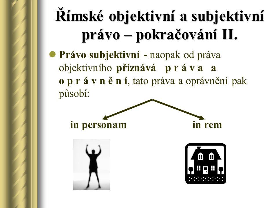 Římské objektivní a subjektivní právo – pokračování II. Právo subjektivní - naopak od práva objektivního přiznává p r á v a a o p r á v n ě n í, tato