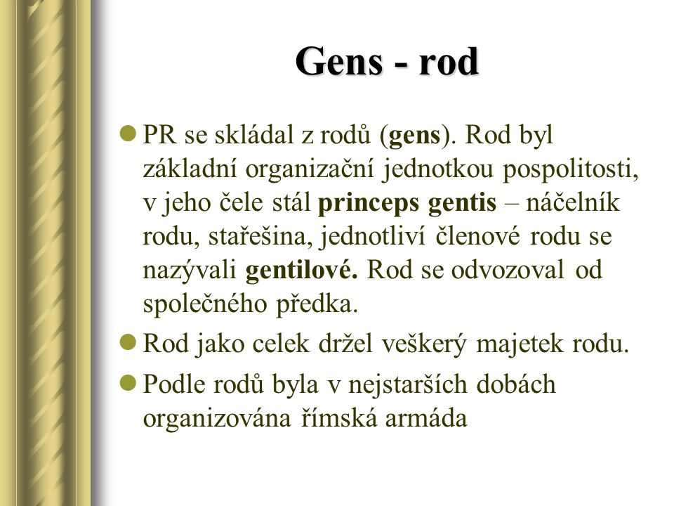 Gens - rod PR se skládal z rodů (gens). Rod byl základní organizační jednotkou pospolitosti, v jeho čele stál princeps gentis – náčelník rodu, stařeši