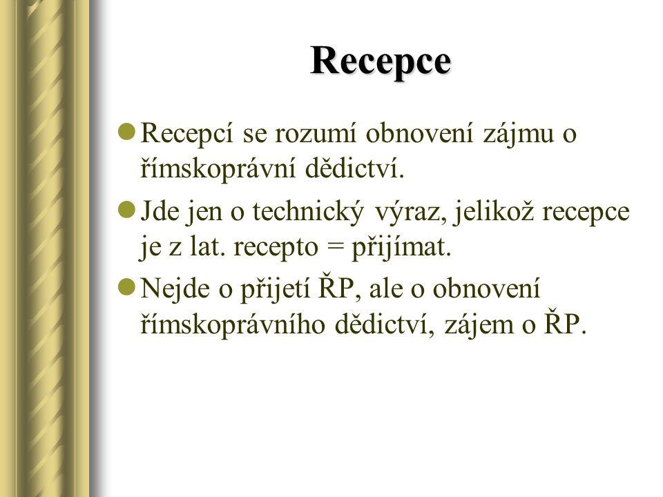 Recepce Recepcí se rozumí obnovení zájmu o římskoprávní dědictví. Jde jen o technický výraz, jelikož recepce je z lat. recepto = přijímat. Nejde o při