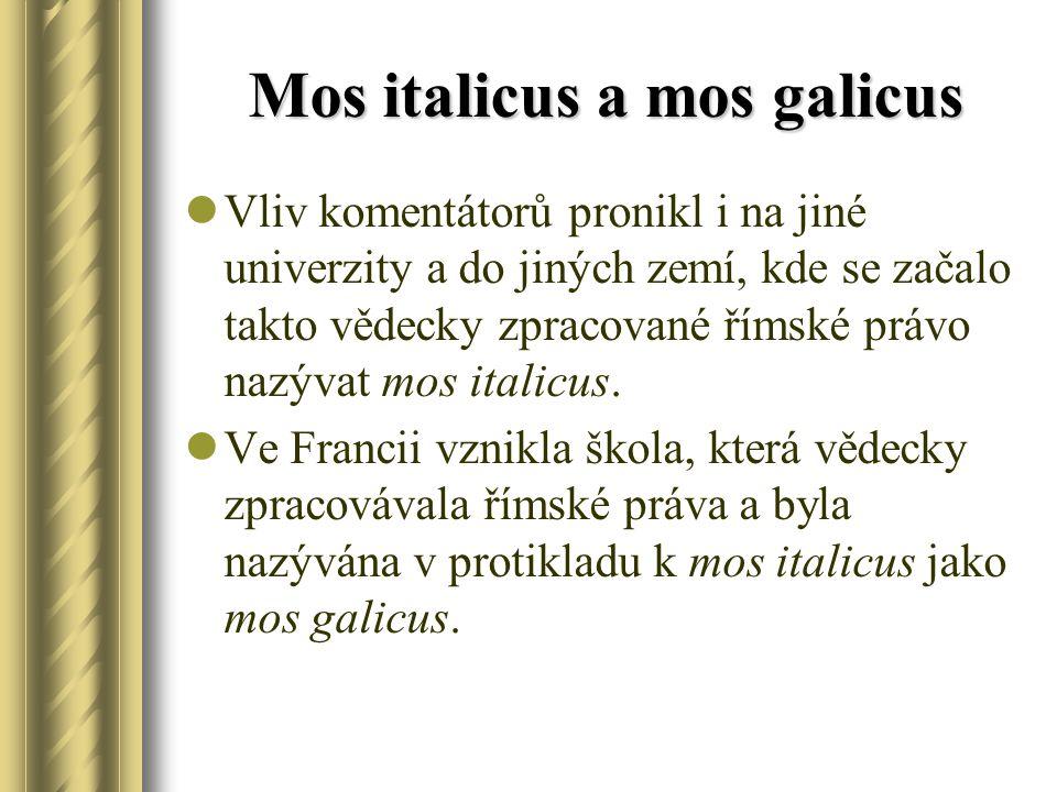 Mos italicus a mos galicus Vliv komentátorů pronikl i na jiné univerzity a do jiných zemí, kde se začalo takto vědecky zpracované římské právo nazývat mos italicus.