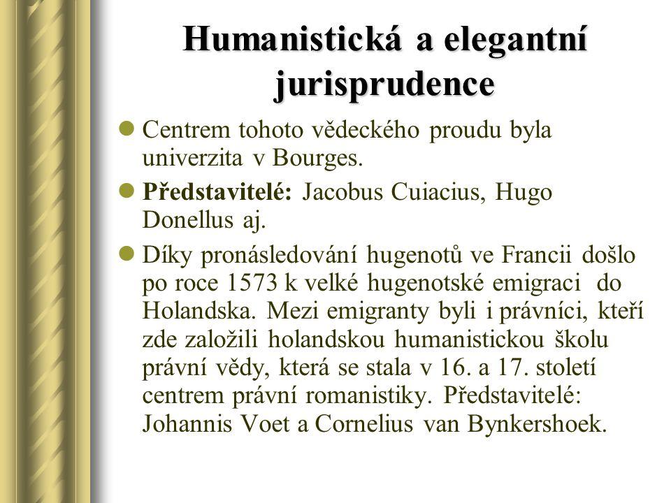 Humanistická a elegantní jurisprudence Centrem tohoto vědeckého proudu byla univerzita v Bourges. Představitelé: Jacobus Cuiacius, Hugo Donellus aj. D