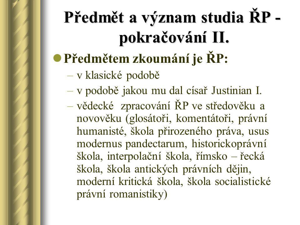 Předmět a význam studia ŘP - pokračování II. Předmětem zkoumání je ŘP: –v klasické podobě –v podobě jakou mu dal císař Justinian I. –vědecké zpracován