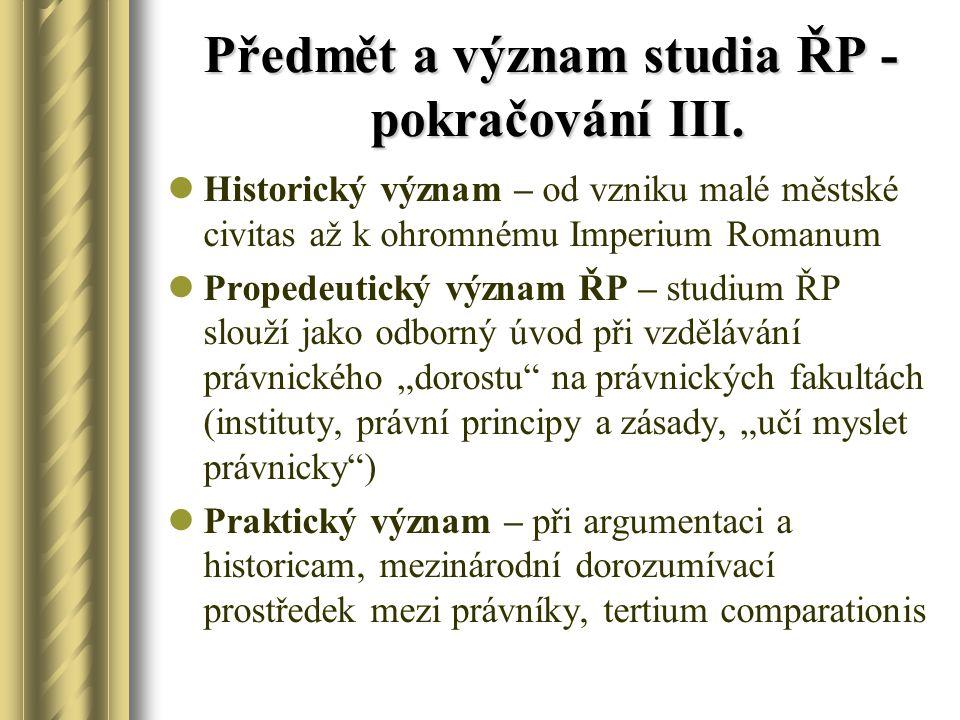 Předmět a význam studia ŘP - pokračování III. Historický význam – od vzniku malé městské civitas až k ohromnému Imperium Romanum Propedeutický význam