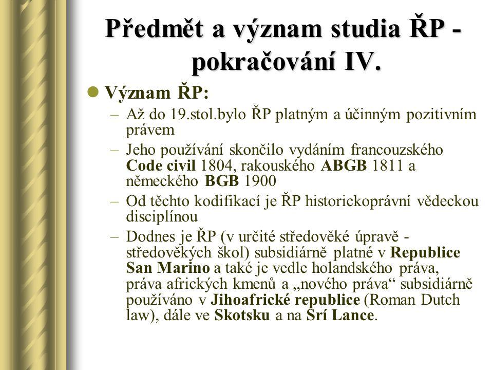 Předmět a význam studia ŘP - pokračování IV. Význam ŘP: –Až do 19.stol.bylo ŘP platným a účinným pozitivním právem –Jeho používání skončilo vydáním fr