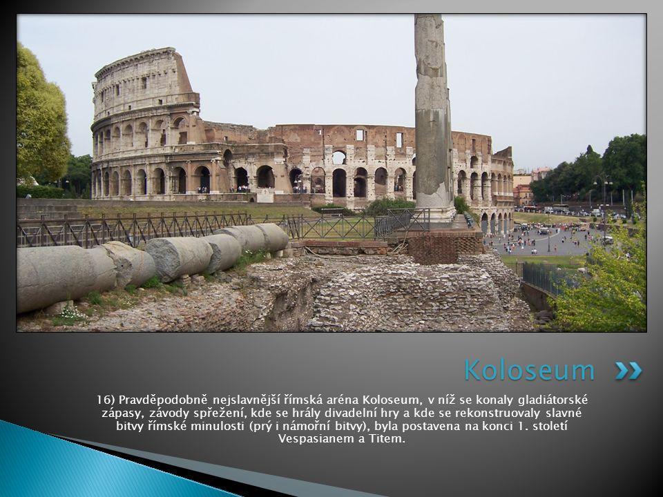 16) Pravděpodobně nejslavnější římská aréna Koloseum, v níž se konaly gladiátorské zápasy, závody spřežení, kde se hrály divadelní hry a kde se rekons