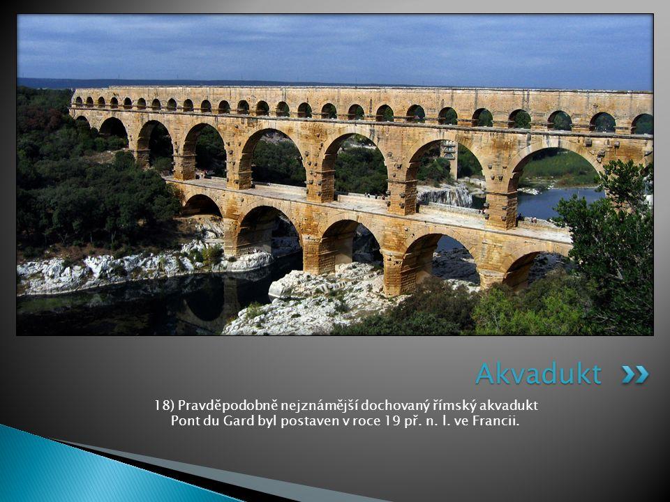 18) Pravděpodobně nejznámější dochovaný římský akvadukt Pont du Gard byl postaven v roce 19 př. n. l. ve Francii. Akvadukt