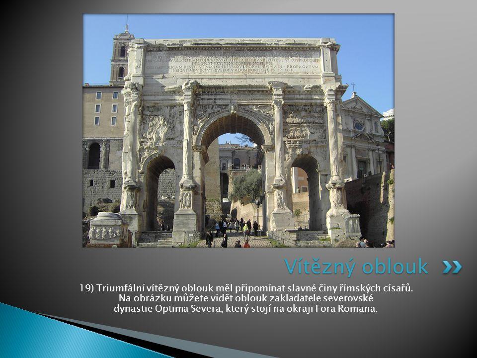 19) Triumfální vítězný oblouk měl připomínat slavné činy římských císařů. Na obrázku můžete vidět oblouk zakladatele severovské dynastie Optima Severa