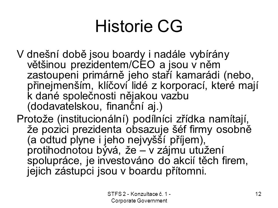 STFS 2 - Konzultace č. 1 - Corporate Government 12 Historie CG V dnešní době jsou boardy i nadále vybírány většinou prezidentem/CEO a jsou v něm zasto