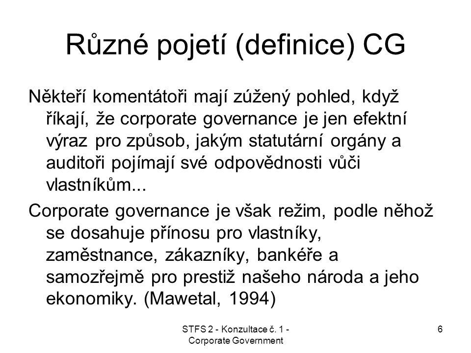 STFS 2 - Konzultace č. 1 - Corporate Government 6 Různé pojetí (definice) CG Někteří komentátoři mají zúžený pohled, když říkají, že corporate governa