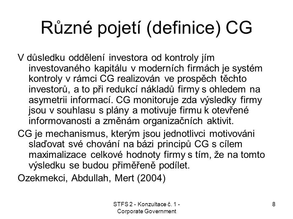 STFS 2 - Konzultace č. 1 - Corporate Government 8 Různé pojetí (definice) CG V důsledku oddělení investora od kontroly jím investovaného kapitálu v mo