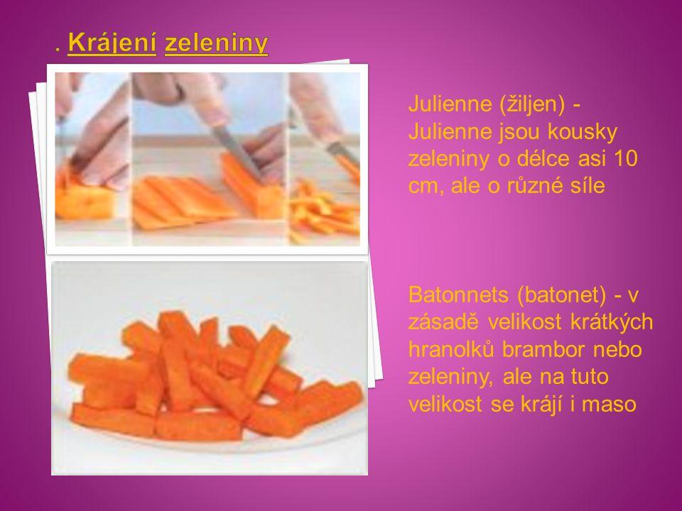 Julienne (žiljen) - Julienne jsou kousky zeleniny o délce asi 10 cm, ale o různé síle Batonnets (batonet) - v zásadě velikost krátkých hranolků brambor nebo zeleniny, ale na tuto velikost se krájí i maso