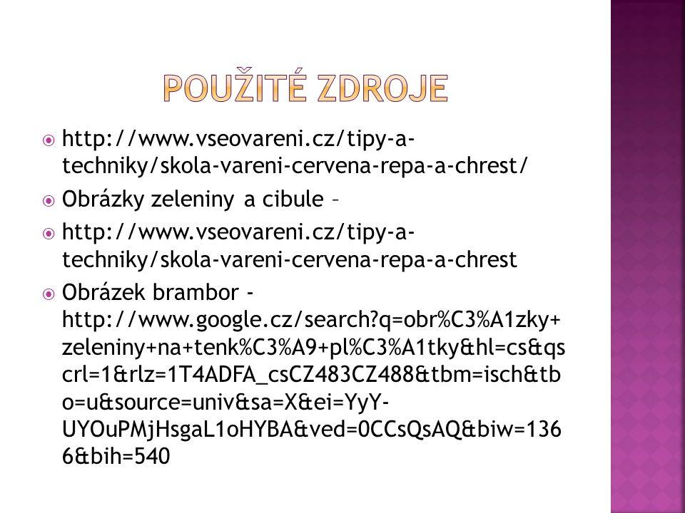  http://www.vseovareni.cz/tipy-a- techniky/skola-vareni-cervena-repa-a-chrest/  Obrázky zeleniny a cibule –  http://www.vseovareni.cz/tipy-a- techniky/skola-vareni-cervena-repa-a-chrest  Obrázek brambor - http://www.google.cz/search q=obr%C3%A1zky+ zeleniny+na+tenk%C3%A9+pl%C3%A1tky&hl=cs&qs crl=1&rlz=1T4ADFA_csCZ483CZ488&tbm=isch&tb o=u&source=univ&sa=X&ei=YyY- UYOuPMjHsgaL1oHYBA&ved=0CCsQsAQ&biw=136 6&bih=540