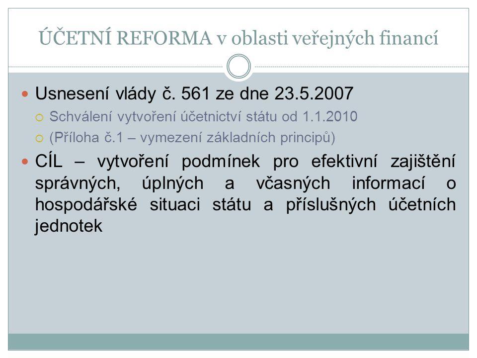 ÚČETNÍ REFORMA v oblasti veřejných financí Usnesení vlády č. 561 ze dne 23.5.2007  Schválení vytvoření účetnictví státu od 1.1.2010  (Příloha č.1 –