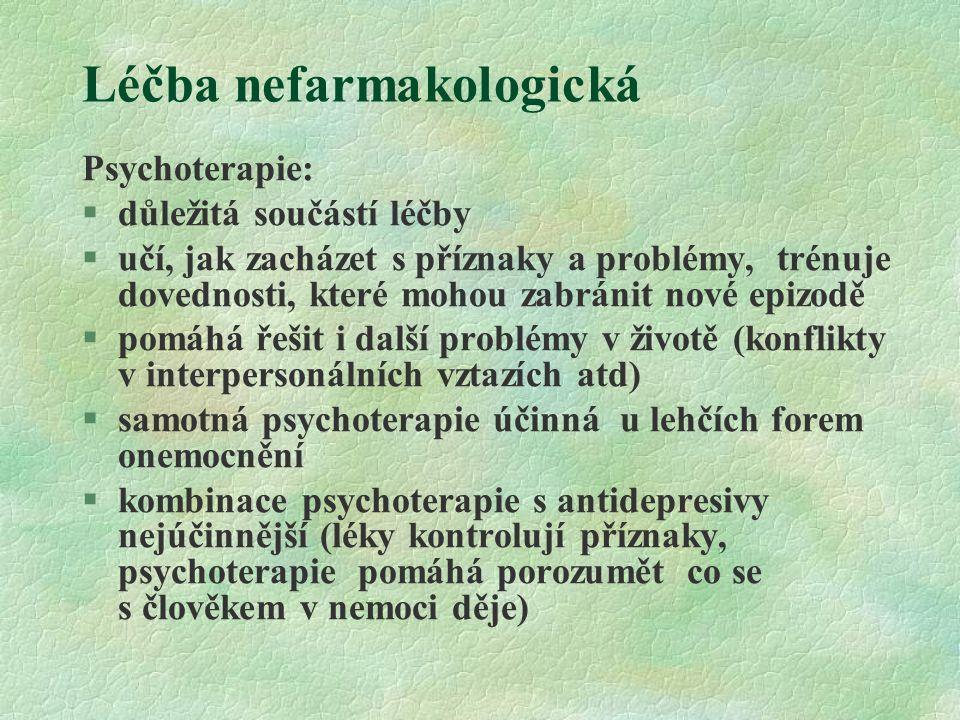 """Léčba nefarmakologická Kognitivně – behaviorální psychoterapie §identifikuje a opravuje katatymně zkreslené myšlenky §behaviorální složka - techniky založené na teorii učení (nácvik sebeovládání, asertivity, řešení problémů), využívá pozitivní posilování, """"otužování (expozice zátěži, desenzibilizace) Interpersonální psychoterapie §Cíl - objasnění a vyřešení problémů role dotyčného, jeho sociální izolace Manželská terapie §matrimoniální konflikty či neutěšená situace často stresující vlivy na pozadí rozvoje deprese a podílejí se na rekurenci poruchy"""