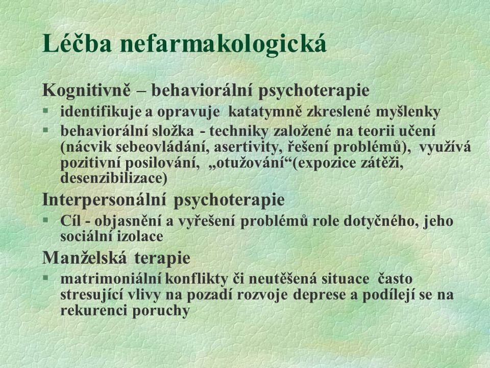 Léčba nefarmakologická Psychoedukace nemocného a jeho rodiny §Zdůrazňuje, že deprese je onemocnění (oponuje pocitům viny za neschopnost), časté (oponuje stigmatu), léčitelné (oponuje beznaději), cílem je zlepšení spolupráce – compliance, zmírnění nepřiměřené sebekritičnosti a pesimismu.