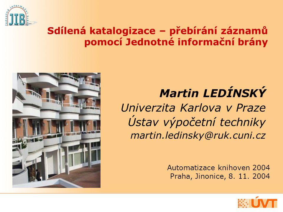 Sdílená katalogizace – přebírání záznamů pomocí Jednotné informační brány Martin LEDÍNSKÝ Univerzita Karlova v Praze Ústav výpočetní techniky martin.l